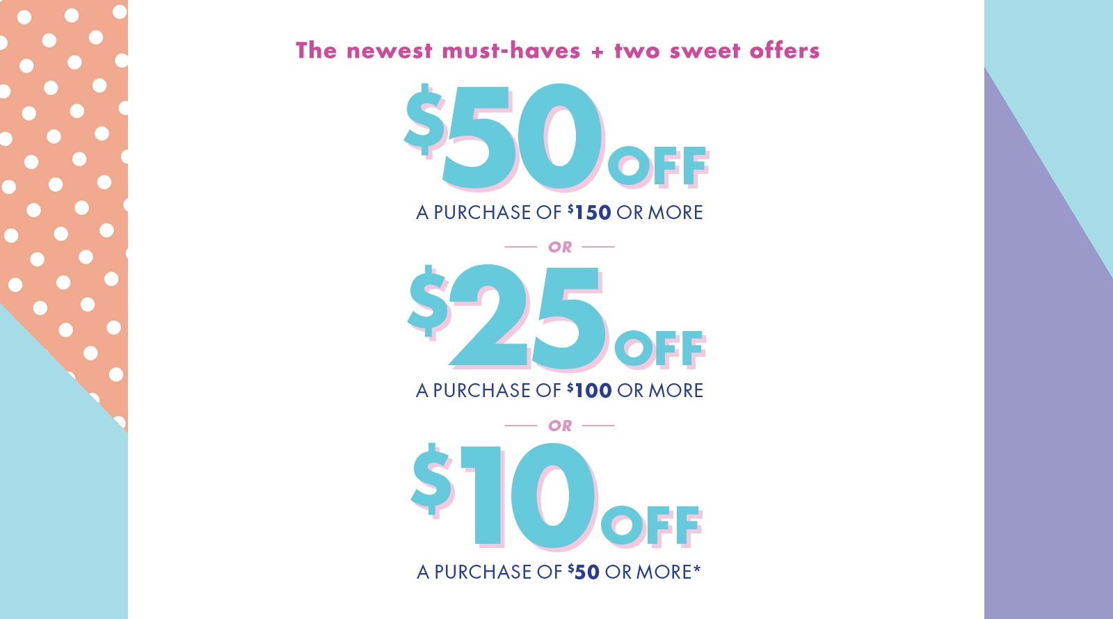 $50 Off A Purchase of $150 Or More, $25 Off A Purchase of $100 Or More, $10 Off A Purchase of $50 Or More