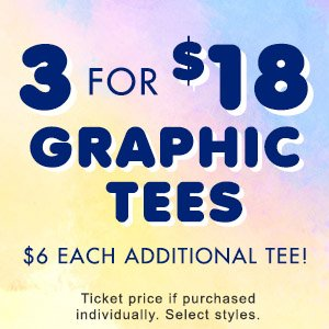 3 For $18 Graphic Tees, $6 Each Additional Tee!