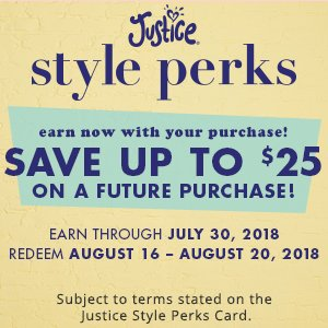Justice Style Perks - Earn now with your purchase! Save up to $25 on a future purchase
