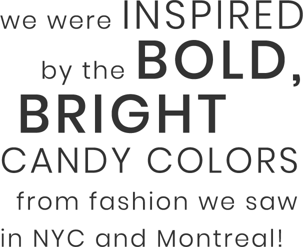 We were inspired by the bold, bright candy colors from fashion we saw in NYC and Montreal!