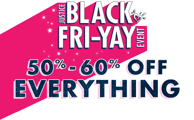 Justice Black Fri-yay Event. 50%-60% off everything!